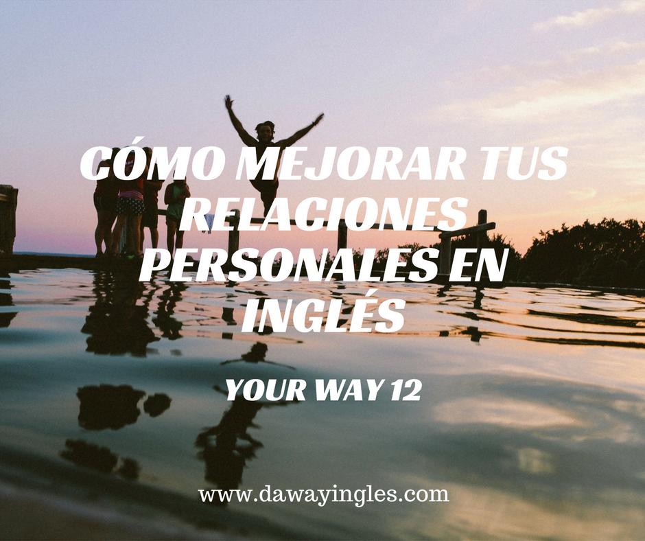 Cómo mejorar tus relaciones personales en inglés - your way 12 - daway inglés